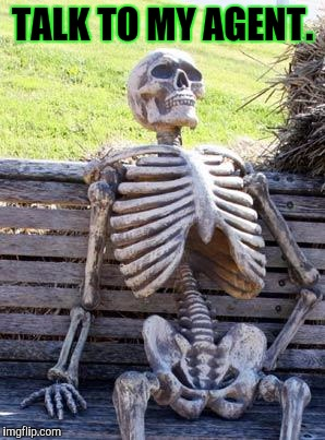 Waiting Skeleton Meme | TALK TO MY AGENT. | image tagged in memes,waiting skeleton | made w/ Imgflip meme maker