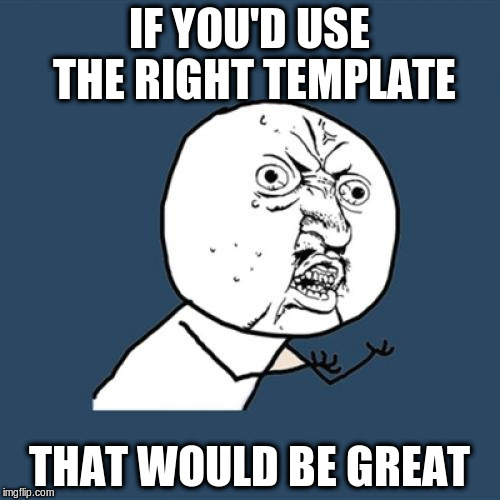 Y U No Meme | IF YOU'D USE THE RIGHT TEMPLATE THAT WOULD BE GREAT | image tagged in memes,y u no | made w/ Imgflip meme maker