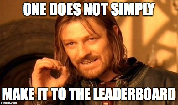 sadly it's true | ONE DOES NOT SIMPLY MAKE IT TO THE LEADERBOARD | image tagged in memes,one does not simply | made w/ Imgflip meme maker