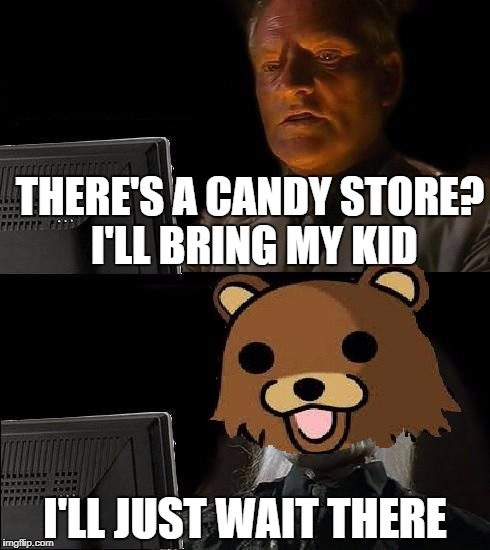 Sorry dad, that ain't candy | THERE'S A CANDY STORE? I'LL BRING MY KID I'LL JUST WAIT THERE | image tagged in memes,i'll just wait here,funny,pedobear,dank memes,dark humor | made w/ Imgflip meme maker