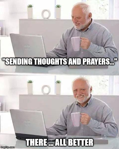 """Thoughts and Prayers.""  Because DOING SOMETHING is too hard. 
