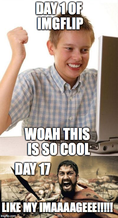 My experience | DAY 1 OF IMGFLIP WOAH THIS IS SO COOL LIKE MY IMAAAAGEEE!!!!! DAY 17 | image tagged in true story,memes,sparta leonidas,first day on the internet kid | made w/ Imgflip meme maker