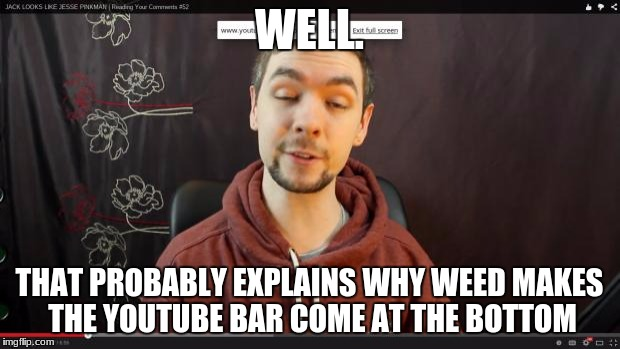WELL. THAT PROBABLY EXPLAINS WHY WEED MAKES THE YOUTUBE BAR COME AT THE BOTTOM | image tagged in jacksepticeye | made w/ Imgflip meme maker