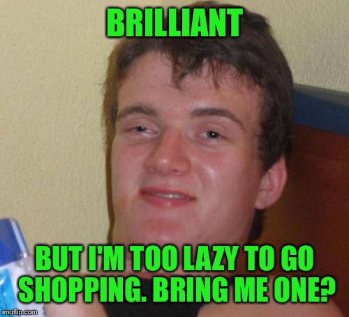 10 Guy Meme | BRILLIANT BUT I'M TOO LAZY TO GO SHOPPING. BRING ME ONE? | image tagged in memes,10 guy | made w/ Imgflip meme maker