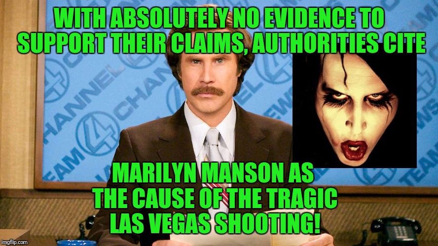 Sounds familiar | WITH ABSOLUTELY NO EVIDENCE TO SUPPORT THEIR CLAIMS, AUTHORITIES CITE MARILYN MANSON AS THE CAUSE OF THE TRAGIC LAS VEGAS SHOOTING! | image tagged in ron burgundy,las vegas,marilyn manson,columbine,nut jobs,evil | made w/ Imgflip meme maker