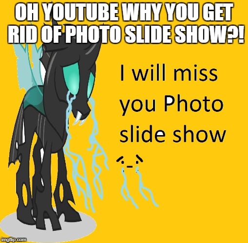 A sad day on youtube  | OH YOUTUBE WHY YOU GET RID OF PHOTO SLIDE SHOW?! | image tagged in bad jokes | made w/ Imgflip meme maker