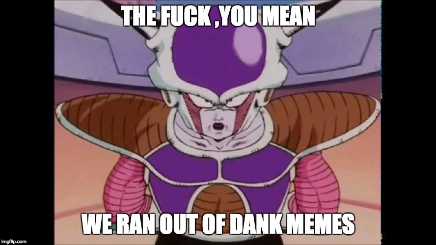 frieza likes dank memes | THE F**K ,YOU MEAN WE RAN OUT OF DANK MEMES | image tagged in frieza memes,dbz memes,dank memes,funny memes,memes | made w/ Imgflip meme maker