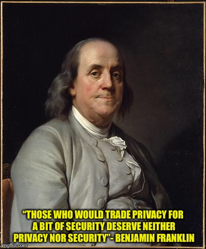 "I'm here for the jokes and fun but sometimes it's important to recall a little history lest we forget. | ""THOSE WHO WOULD TRADE PRIVACY FOR A BIT OF SECURITY DESERVE NEITHER PRIVACY NOR SECURITY""- BENJAMIN FRANKLIN 