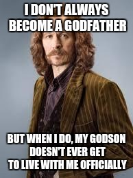 Sirius Black | I DON'T ALWAYS BECOME A GODFATHER BUT WHEN I DO, MY GODSON DOESN'T EVER GET TO LIVE WITH ME OFFICIALLY | image tagged in sirius black,memes,funny | made w/ Imgflip meme maker