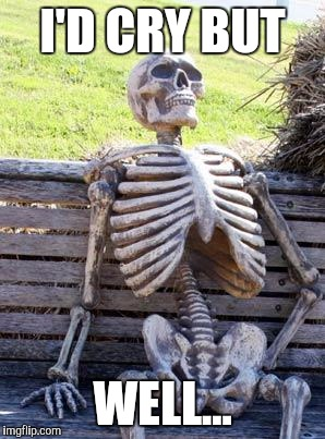 Waiting Skeleton Meme | I'D CRY BUT WELL... | image tagged in memes,waiting skeleton | made w/ Imgflip meme maker