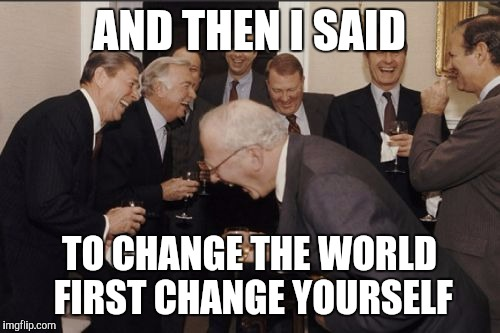 Laughing Men In Suits Meme | AND THEN I SAID TO CHANGE THE WORLD FIRST CHANGE YOURSELF | image tagged in memes,laughing men in suits | made w/ Imgflip meme maker