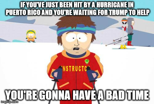 Trump Puerto Rico | IF YOU'VE JUST BEEN HIT BY A HURRICANE IN PUERTO RICO AND YOU'RE WAITING FOR TRUMP TO HELP YOU'RE GONNA HAVE A BAD TIME | image tagged in south park ski instructor | made w/ Imgflip meme maker