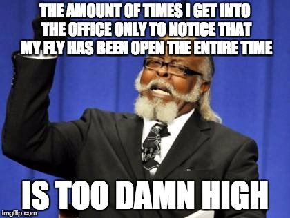 Too Damn High Meme | THE AMOUNT OF TIMES I GET INTO THE OFFICE ONLY TO NOTICE THAT MY FLY HAS BEEN OPEN THE ENTIRE TIME IS TOO DAMN HIGH | image tagged in memes,too damn high,AdviceAnimals | made w/ Imgflip meme maker
