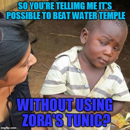 Third World Skeptical Kid Meme | SO YOU'RE TELLIMG ME IT'S POSSIBLE TO BEAT WATER TEMPLE WITHOUT USING ZORA'S TUNIC? | image tagged in memes,third world skeptical kid | made w/ Imgflip meme maker