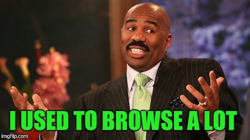 Steve Harvey Meme | I USED TO BROWSE A LOT | image tagged in memes,steve harvey | made w/ Imgflip meme maker