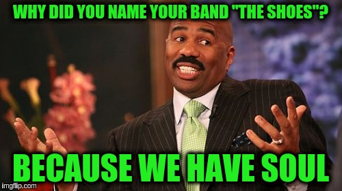 "Steve Harvey Meme | WHY DID YOU NAME YOUR BAND ""THE SHOES""? BECAUSE WE HAVE SOUL 