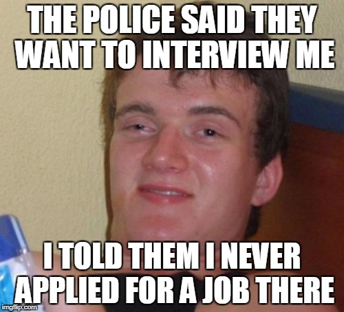 They are hiring | THE POLICE SAID THEY WANT TO INTERVIEW ME I TOLD THEM I NEVER APPLIED FOR A JOB THERE | image tagged in memes,10 guy | made w/ Imgflip meme maker