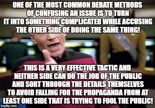 Picard Wtf Meme | ONE OF THE MOST COMMON DEBATE METHODS OF CONFUSING AN ISSUE IS TO TURN IT INTO SOMETHING COMPLICATED WHILE ACCUSING THE OTHER SIDE OF DOING  | image tagged in memes,picard wtf | made w/ Imgflip meme maker
