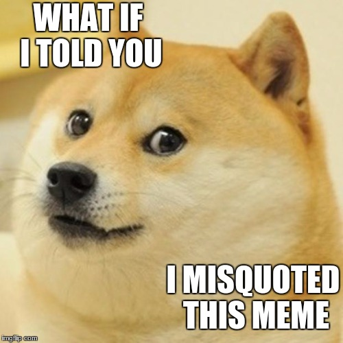 Doge Meme | WHAT IF I TOLD YOU I MISQUOTED THIS MEME | image tagged in memes,doge | made w/ Imgflip meme maker