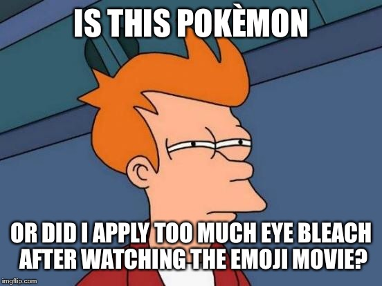 Futurama Fry Meme | IS THIS POKÈMON OR DID I APPLY TOO MUCH EYE BLEACH AFTER WATCHING THE EMOJI MOVIE? | image tagged in memes,futurama fry | made w/ Imgflip meme maker