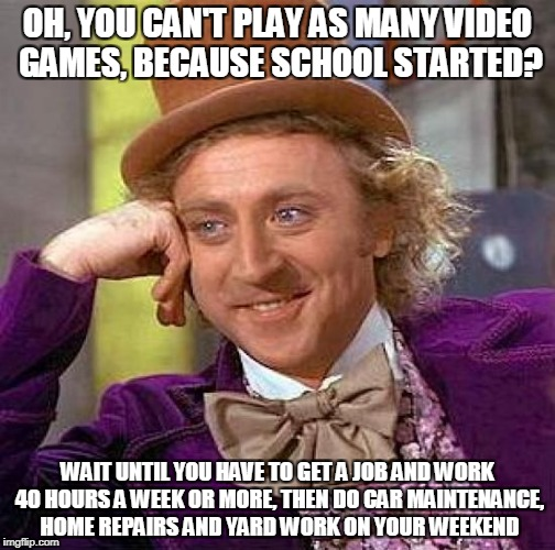 Boo hoo, all the good games are coming out after school starts | OH, YOU CAN'T PLAY AS MANY VIDEO GAMES, BECAUSE SCHOOL STARTED? WAIT UNTIL YOU HAVE TO GET A JOB AND WORK 40 HOURS A WEEK OR MORE, THEN DO C | image tagged in memes,creepy condescending wonka | made w/ Imgflip meme maker