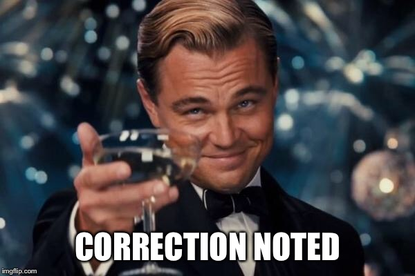 Leonardo Dicaprio Cheers Meme | CORRECTION NOTED | image tagged in memes,leonardo dicaprio cheers | made w/ Imgflip meme maker