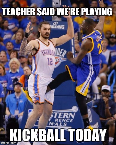 TEACHER SAID WE'RE PLAYING KICKBALL TODAY | image tagged in nbanutshot | made w/ Imgflip meme maker