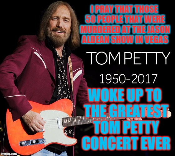 Tom Petty RIP | I PRAY THAT THOSE 58 PEOPLE THAT WERE MURDERED AT THE JASON ALDEAN SHOW IN VEGAS WOKE UP TO THE GREATEST TOM PETTY CONCERT EVER | image tagged in tom petty,jason aldean,heaven,rock concert,rip | made w/ Imgflip meme maker