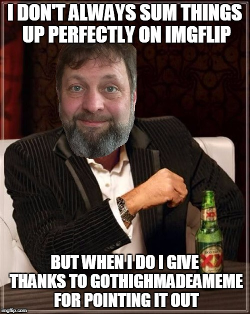 I DON'T ALWAYS SUM THINGS UP PERFECTLY ON IMGFLIP BUT WHEN I DO I GIVE THANKS TO GOTHIGHMADEAMEME FOR POINTING IT OUT | made w/ Imgflip meme maker