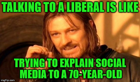 You just won't get anywhere. | TALKING TO A LIBERAL IS LIKE TRYING TO EXPLAIN SOCIAL MEDIA TO A 70-YEAR-OLD | image tagged in memes,one does not simply,liberal,talking,social media,70 year old | made w/ Imgflip meme maker
