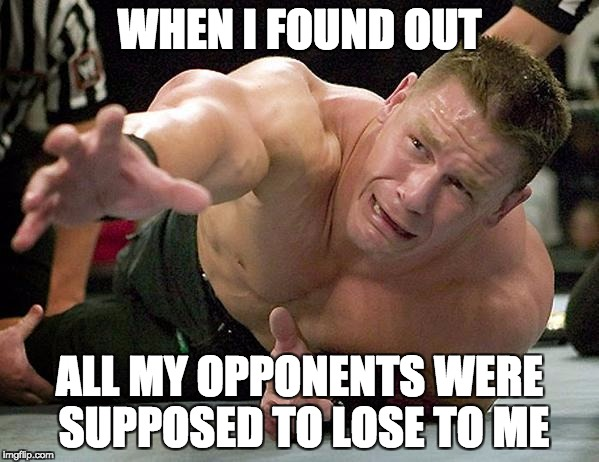 john cena | WHEN I FOUND OUT ALL MY OPPONENTS WERE SUPPOSED TO LOSE TO ME | image tagged in john cena | made w/ Imgflip meme maker