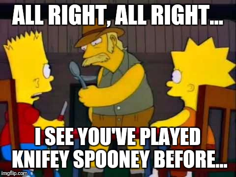 ALL RIGHT, ALL RIGHT... I SEE YOU'VE PLAYED KNIFEY SPOONEY BEFORE... | made w/ Imgflip meme maker