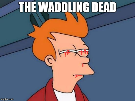 Futurama Fry Meme | THE WADDLING DEAD | image tagged in memes,futurama fry | made w/ Imgflip meme maker