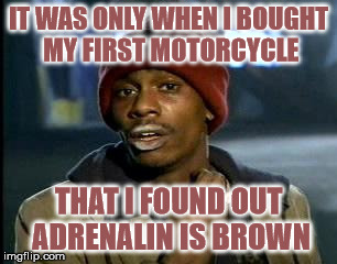 A sudden rush of adrenalin | IT WAS ONLY WHEN I BOUGHT MY FIRST MOTORCYCLE THAT I FOUND OUT ADRENALIN IS BROWN | image tagged in memes,yall got any more of,adrenalin,motorcycle,brown,excrement | made w/ Imgflip meme maker