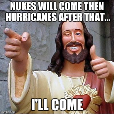 Buddy Christ Meme | NUKES WILL COME THEN HURRICANES AFTER THAT... I'LL COME | image tagged in memes,buddy christ | made w/ Imgflip meme maker