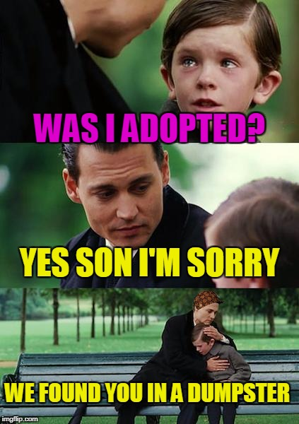 Finding Neverland Meme | WAS I ADOPTED? YES SON I'M SORRY WE FOUND YOU IN A DUMPSTER | image tagged in memes,finding neverland,scumbag | made w/ Imgflip meme maker