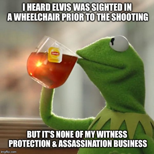 But Thats None Of My Business Meme | I HEARD ELVIS WAS SIGHTED IN A WHEELCHAIR PRIOR TO THE SHOOTING BUT IT'S NONE OF MY WITNESS PROTECTION & ASSASSINATION BUSINESS | image tagged in memes,but thats none of my business,kermit the frog | made w/ Imgflip meme maker