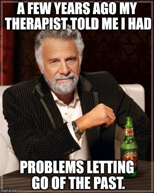 Sometimes you do just have to let it go | A FEW YEARS AGO MY THERAPIST TOLD ME I HAD PROBLEMS LETTING GO OF THE PAST. | image tagged in memes,the most interesting man in the world,let it go,therapist,a few years ago,past | made w/ Imgflip meme maker