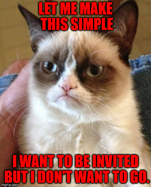 A typically grumpy outlook on parties | LET ME MAKE THIS SIMPLE I WANT TO BE INVITED BUT I DON'T WANT TO GO. | image tagged in memes,grumpy cat,invited,party,grumpy,outlook | made w/ Imgflip meme maker