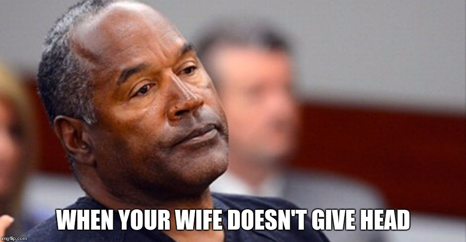 WHEN YOUR WIFE DOESN'T GIVE HEAD | image tagged in oj simpson | made w/ Imgflip meme maker