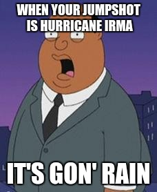 Family guy weatherman | WHEN YOUR JUMPSHOT IS HURRICANE IRMA IT'S GON' RAIN | image tagged in family guy weatherman | made w/ Imgflip meme maker