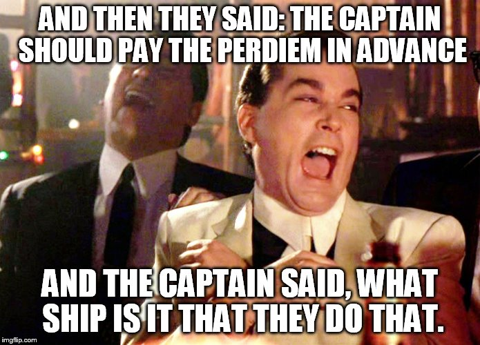 Good Fellas Hilarious Meme | AND THEN THEY SAID: THE CAPTAIN SHOULD PAY THE PERDIEM IN ADVANCE AND THE CAPTAIN SAID, WHAT SHIP IS IT THAT THEY DO THAT. | image tagged in memes,good fellas hilarious | made w/ Imgflip meme maker