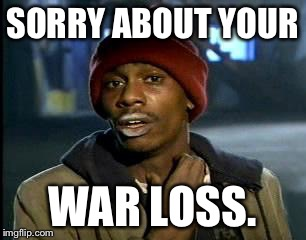 Y'all Got Any More Of That Meme | SORRY ABOUT YOUR WAR LOSS. | image tagged in memes,yall got any more of | made w/ Imgflip meme maker