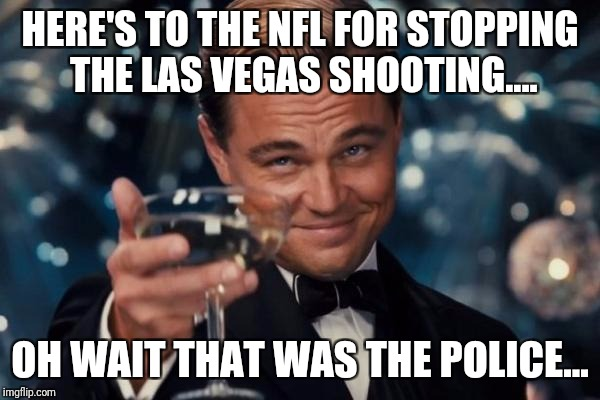 Leonardo Dicaprio Cheers Meme | HERE'S TO THE NFL FOR STOPPING THE LAS VEGAS SHOOTING.... OH WAIT THAT WAS THE POLICE... | image tagged in memes,leonardo dicaprio cheers | made w/ Imgflip meme maker