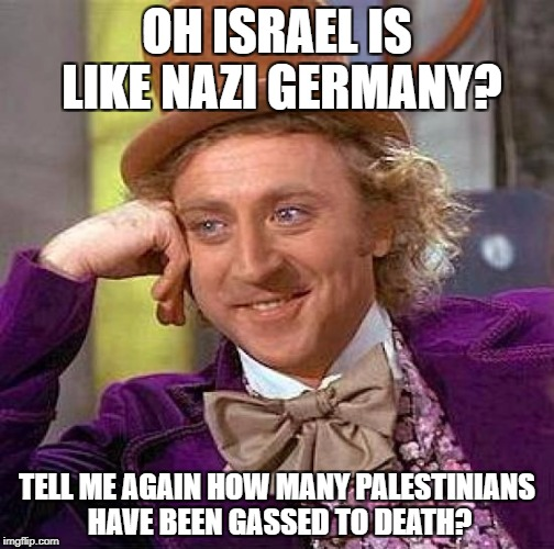Creepy Condescending Wonka Meme | OH ISRAEL IS LIKE NAZI GERMANY? TELL ME AGAIN HOW MANY PALESTINIANS HAVE BEEN GASSED TO DEATH? | image tagged in memes,creepy condescending wonka | made w/ Imgflip meme maker