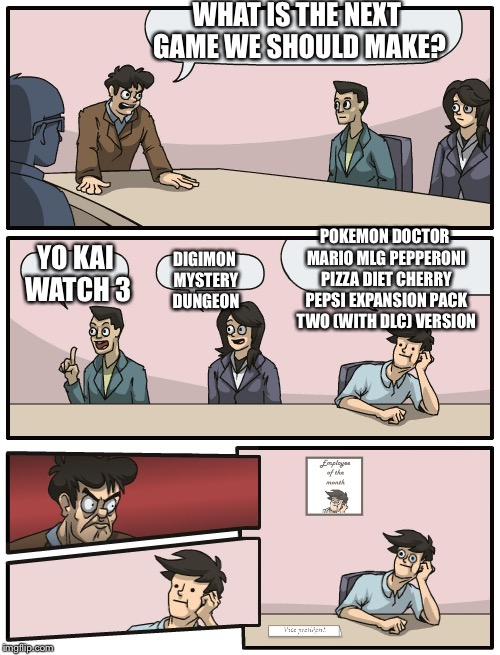 Boardroom Meeting Unexpected Ending | WHAT IS THE NEXT GAME WE SHOULD MAKE? YO KAI WATCH 3 DIGIMON MYSTERY DUNGEON POKEMON DOCTOR MARIO MLG PEPPERONI PIZZA DIET CHERRY PEPSI EXPA | image tagged in boardroom meeting unexpected ending | made w/ Imgflip meme maker