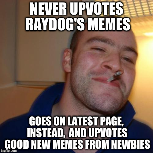 Nothing like a good action (seriously, Raydog won't miss a coup'le of upvotes or comments...) | NEVER UPVOTES RAYDOG'S MEMES GOES ON LATEST PAGE, INSTEAD,  AND UPVOTES GOOD NEW MEMES FROM NEWBIES | image tagged in memes,good guy greg,raydog | made w/ Imgflip meme maker