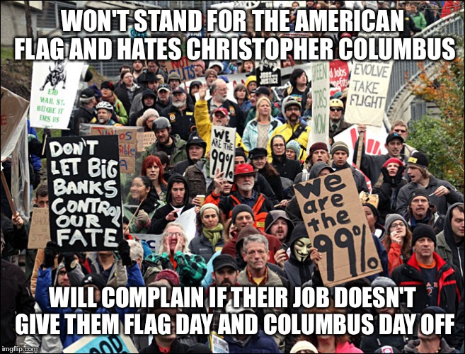 WON'T STAND FOR THE AMERICAN FLAG AND HATES CHRISTOPHER COLUMBUS WILL COMPLAIN IF THEIR JOB DOESN'T GIVE THEM FLAG DAY AND COLUMBUS DAY OFF | image tagged in occupy protesters | made w/ Imgflip meme maker
