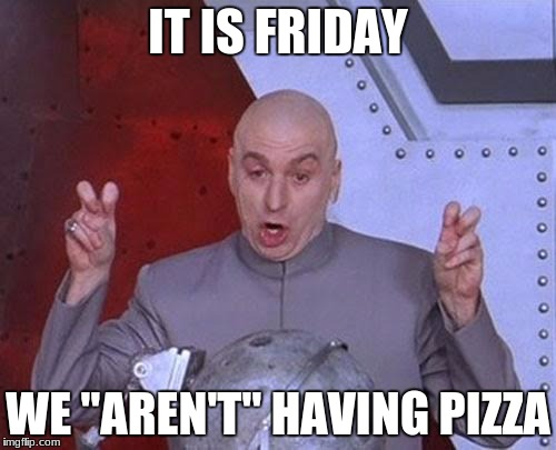 "Dr Evil Laser Meme | IT IS FRIDAY WE ""AREN'T"" HAVING PIZZA 