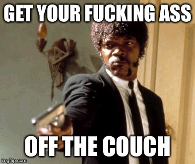 Say That Again I Dare You Meme | GET YOUR F**KING ASS OFF THE COUCH | image tagged in memes,say that again i dare you | made w/ Imgflip meme maker